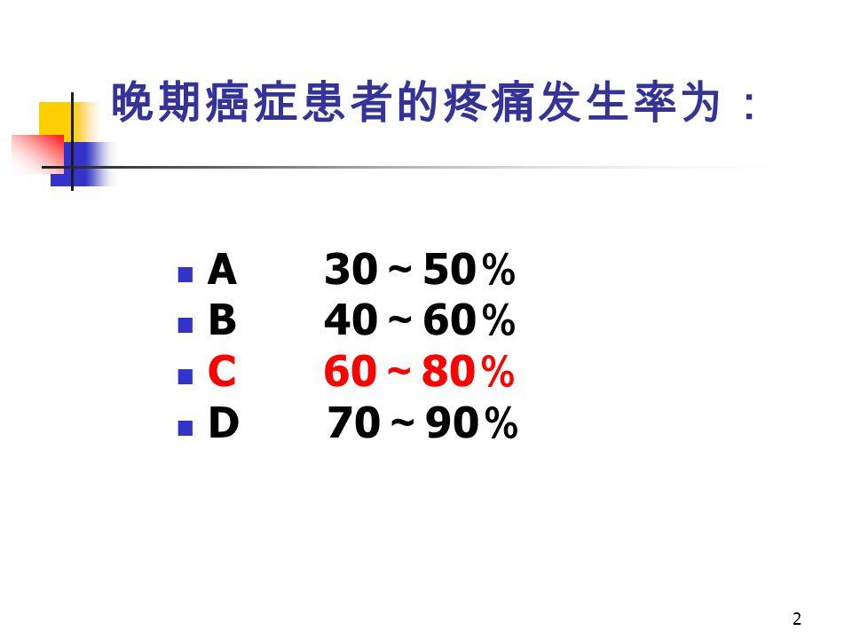 2 晚期癌症患者的疼痛发生率为: A 30 ~ 50 % B 40 ~ 60 % C 60 ~ 80 % D 70 ~ 90 %