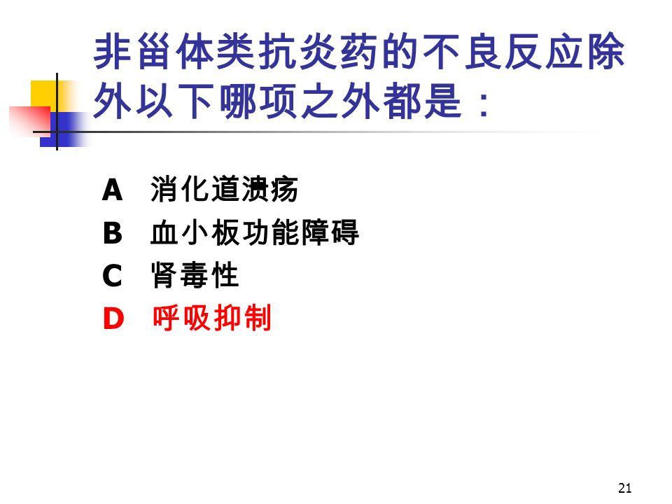 21 非甾体类抗炎药的不良反应除 外以下哪项之外都是: A 消化道溃疡 B 血小板功能障碍 C 肾毒性 D 呼吸抑制