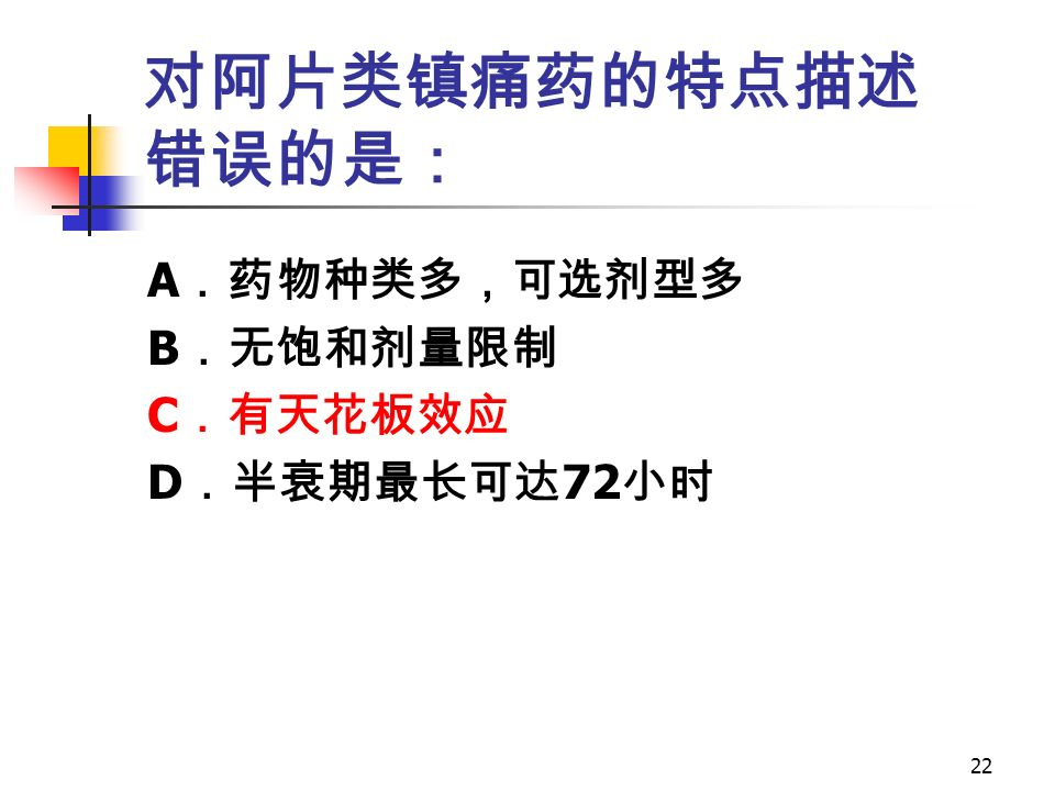 22 对阿片类镇痛药的特点描述 错误的是: A .药物种类多,可选剂型多 B .无饱和剂量限制 C .有天花板效应 D .半衰期最长可达 72 小时