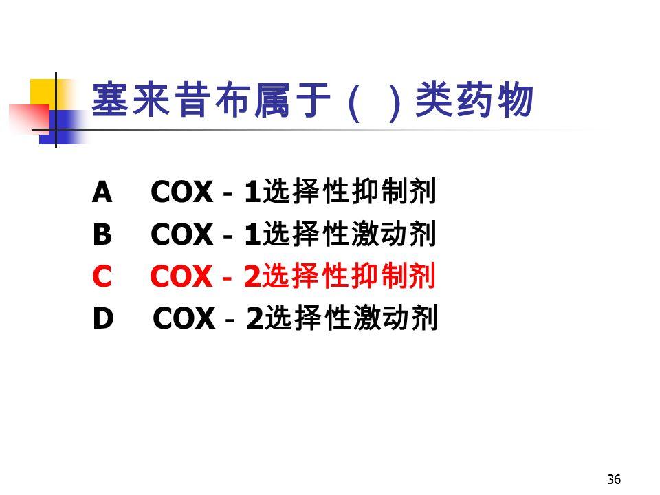 36 塞来昔布属于()类药物 A COX - 1 选择性抑制剂 B COX - 1 选择性激动剂 C COX - 2 选择性抑制剂 D COX - 2 选择性激动剂