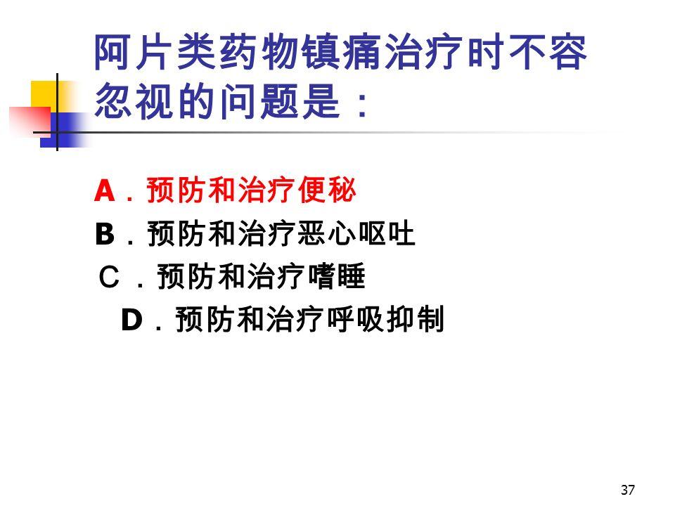 37 阿片类药物镇痛治疗时不容 忽视的问题是: A .预防和治疗便秘 B .预防和治疗恶心呕吐 C.预防和治疗嗜睡 D .预防和治疗呼吸抑制