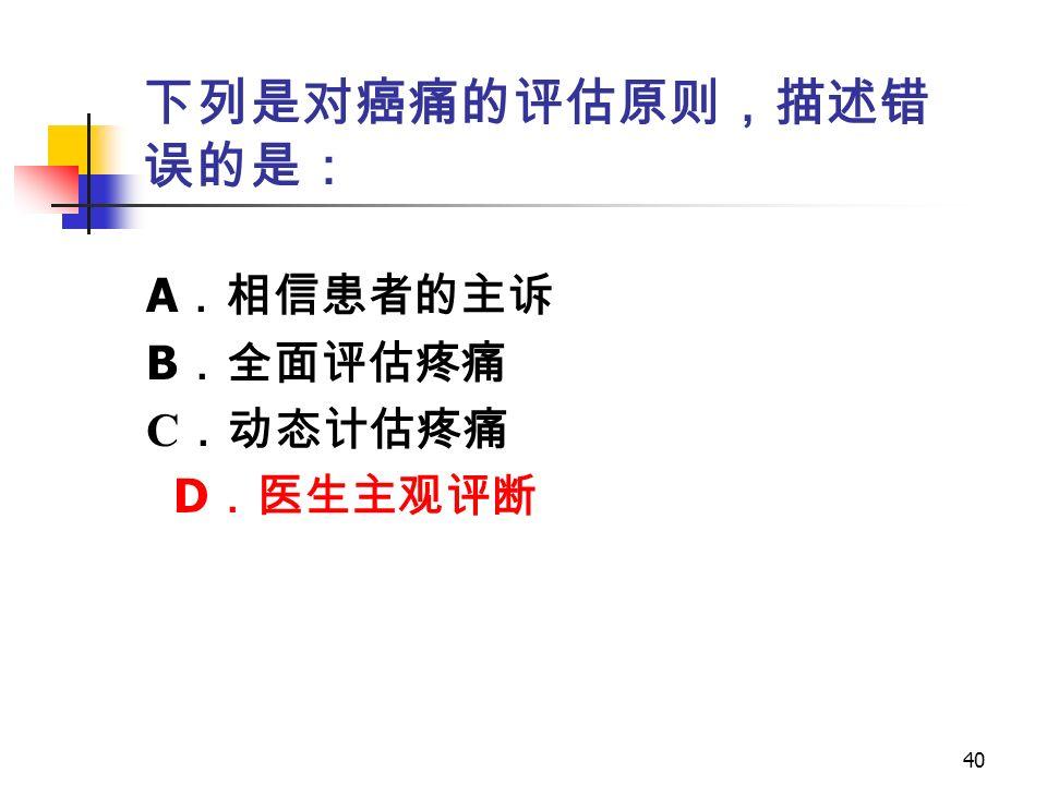 40 下列是对癌痛的评估原则,描述错 误的是: A .相信患者的主诉 B .全面评估疼痛 C .动态计估疼痛 D .医生主观评断