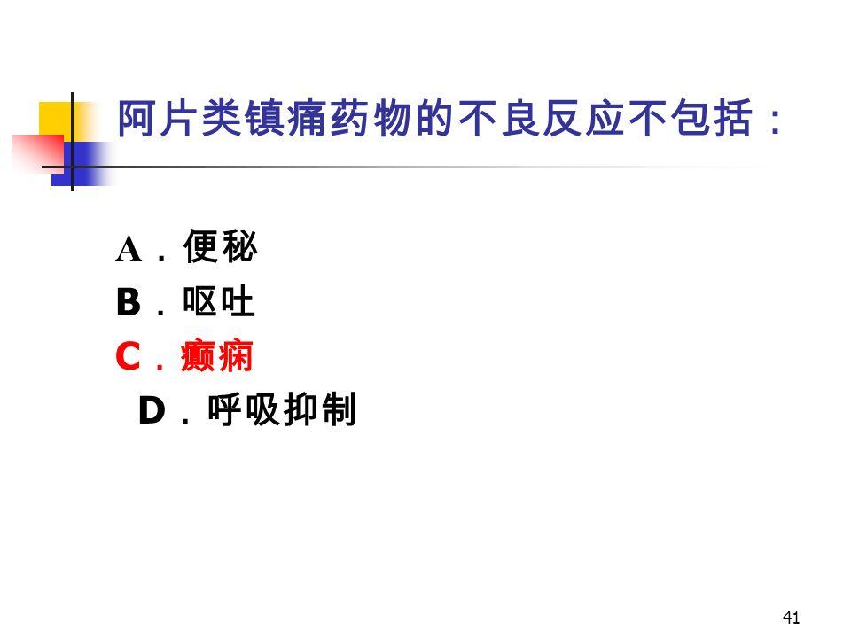 41 阿片类镇痛药物的不良反应不包括: A .便秘 B .呕吐 C .癫痫 D .呼吸抑制