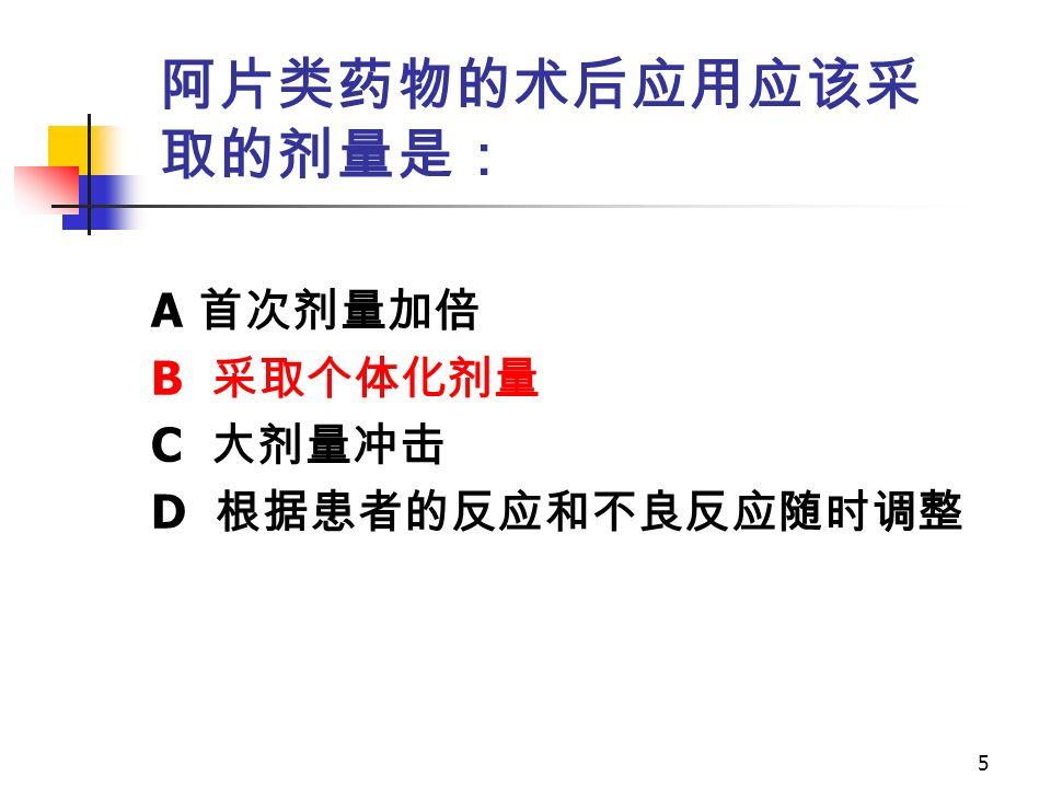 5 阿片类药物的术后应用应该采 取的剂量是: A 首次剂量加倍 B 采取个体化剂量 C 大剂量冲击 D 根据患者的反应和不良反应随时调整