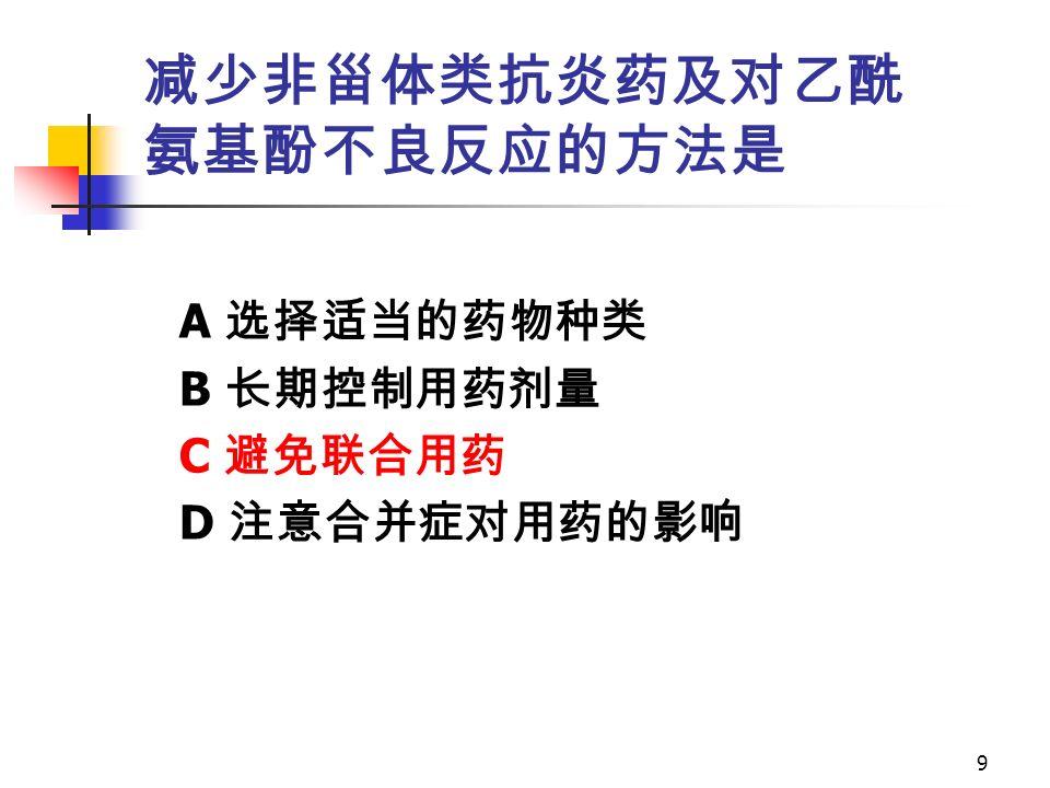 9 减少非甾体类抗炎药及对乙酰 氨基酚不良反应的方法是 A 选择适当的药物种类 B 长期控制用药剂量 C 避免联合用药 D 注意合并症对用药的影响