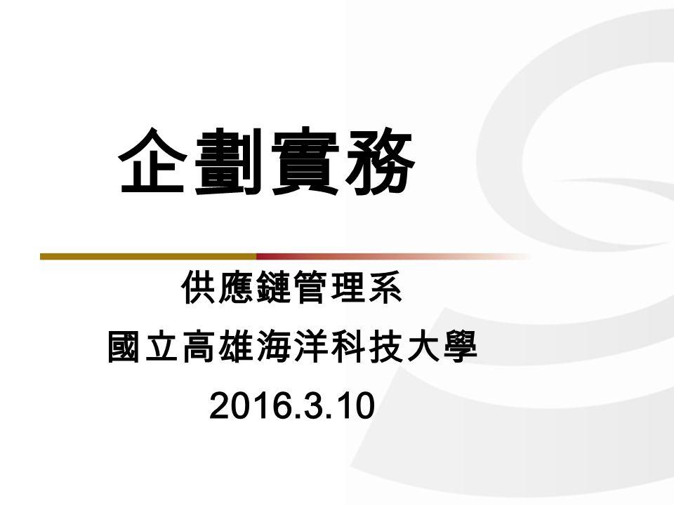 供應鏈管理系 國立高雄海洋科技大學 2016.3.10 企劃實務