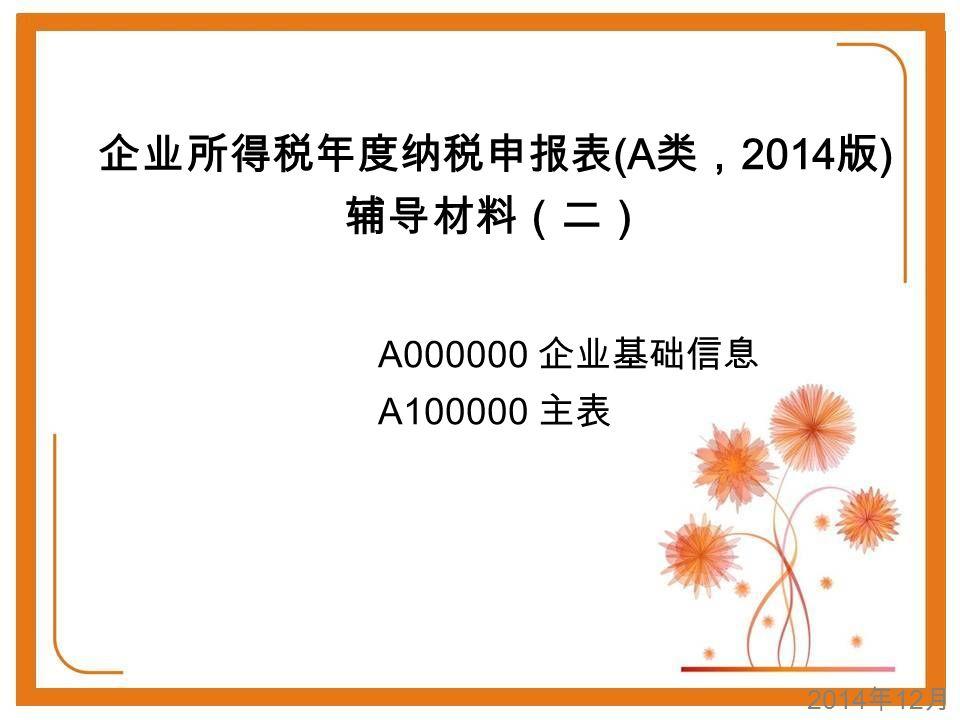 2014 年 12 月 企业所得税年度纳税申报表 (A 类, 2014 版 ) 辅导材料(二) A000000 企业基础信息 A100000 主表