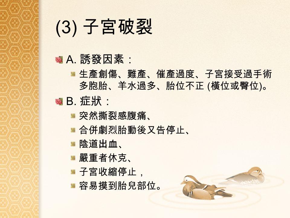 (3) 子宮破裂 A. 誘發因素: 生產創傷、難產、催產過度、子宮接受過手術 多胞胎、羊水過多、胎位不正 ( 橫位或臀位 ) 。 B.