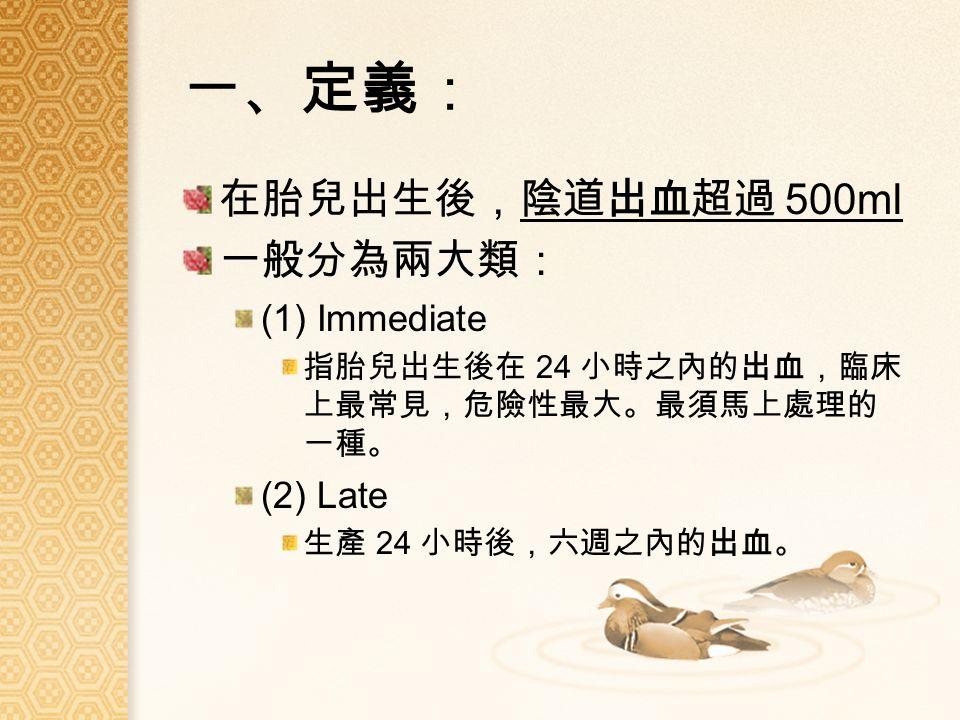 一、定義: 在胎兒出生後,陰道出血超過 500ml 一般分為兩大類: (1) Immediate 指胎兒出生後在 24 小時之內的出血,臨床 上最常見,危險性最大。最須馬上處理的 一種。 (2) Late 生產 24 小時後,六週之內的出血。