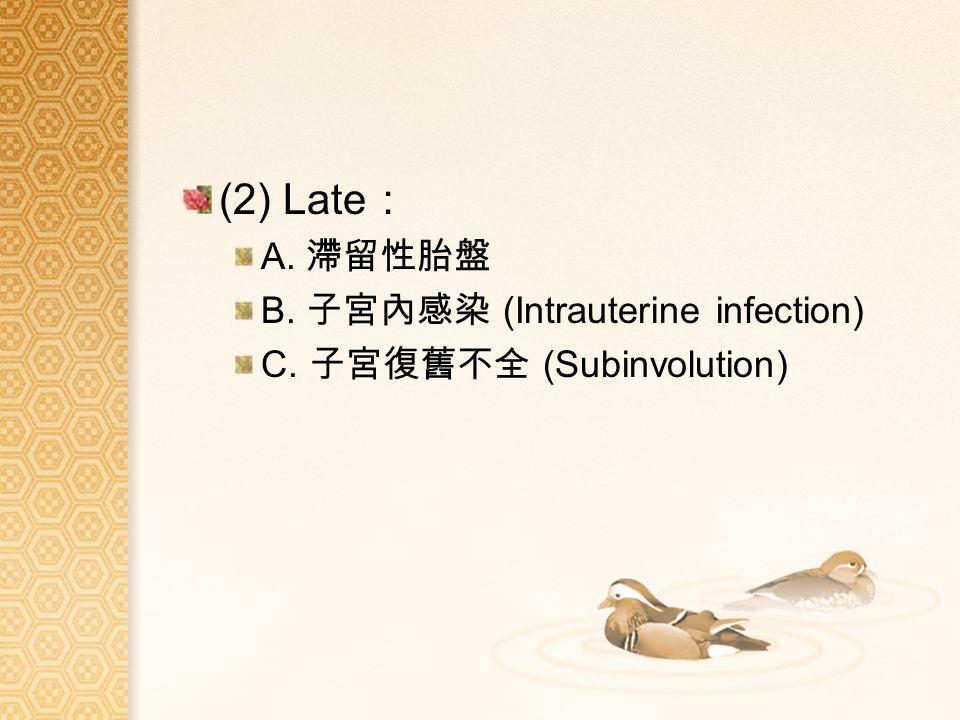 (2) Late : A. 滯留性胎盤 B. 子宮內感染 (Intrauterine infection) C. 子宮復舊不全 (Subinvolution)