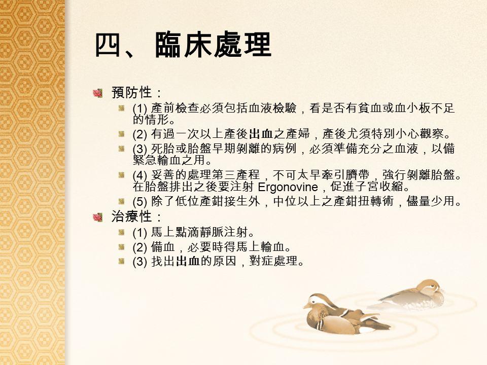 四、臨床處理 預防性: (1) 產前檢查必須包括血液檢驗,看是否有貧血或血小板不足 的情形。 (2) 有過一次以上產後出血之產婦,產後尤須特別小心觀察。 (3) 死胎或胎盤早期剝離的病例,必須準備充分之血液,以備 緊急輸血之用。 (4) 妥善的處理第三產程,不可太早牽引臍帶,強行剝離胎盤。 在胎盤排出之後要注射 Ergonovine ,促進子宮收縮。 (5) 除了低位產鉗接生外,中位以上之產鉗扭轉術,儘量少用。 治療性: (1) 馬上點滴靜脈注射。 (2) 備血,必要時得馬上輸血。 (3) 找出出血的原因,對症處理。