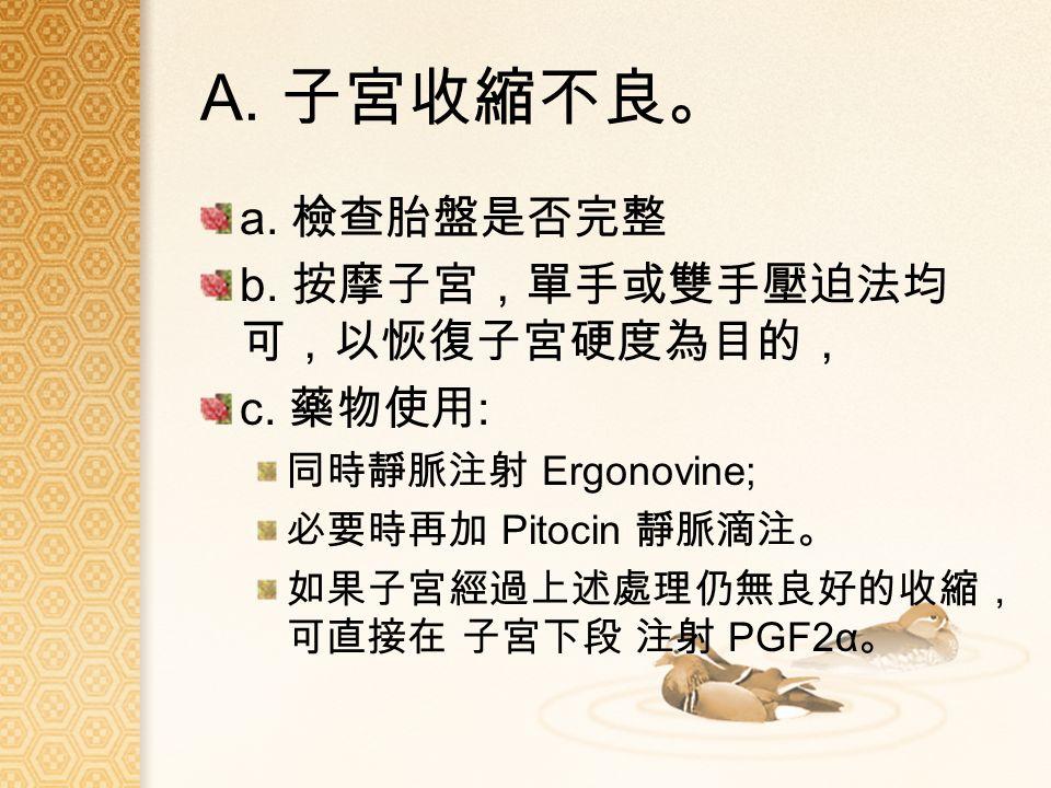 A. 子宮收縮不良。 a. 檢查胎盤是否完整 b. 按摩子宮,單手或雙手壓迫法均 可,以恢復子宮硬度為目的, c.