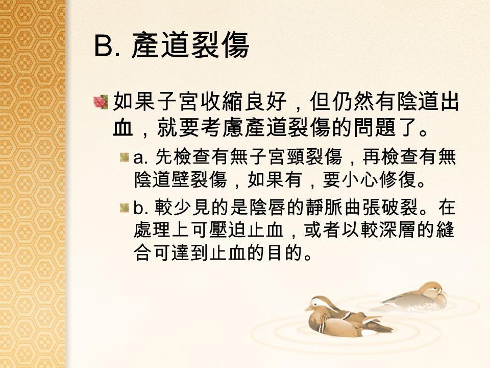 B. 產道裂傷 如果子宮收縮良好,但仍然有陰道出 血,就要考慮產道裂傷的問題了。 a. 先檢查有無子宮頸裂傷,再檢查有無 陰道壁裂傷,如果有,要小心修復。 b.