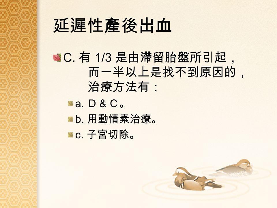 延遲性產後出血 C. 有 1/3 是由滯留胎盤所引起, 而一半以上是找不到原因的, 治療方法有: a. D&C。 b. 用動情素治療。 c. 子宮切除。