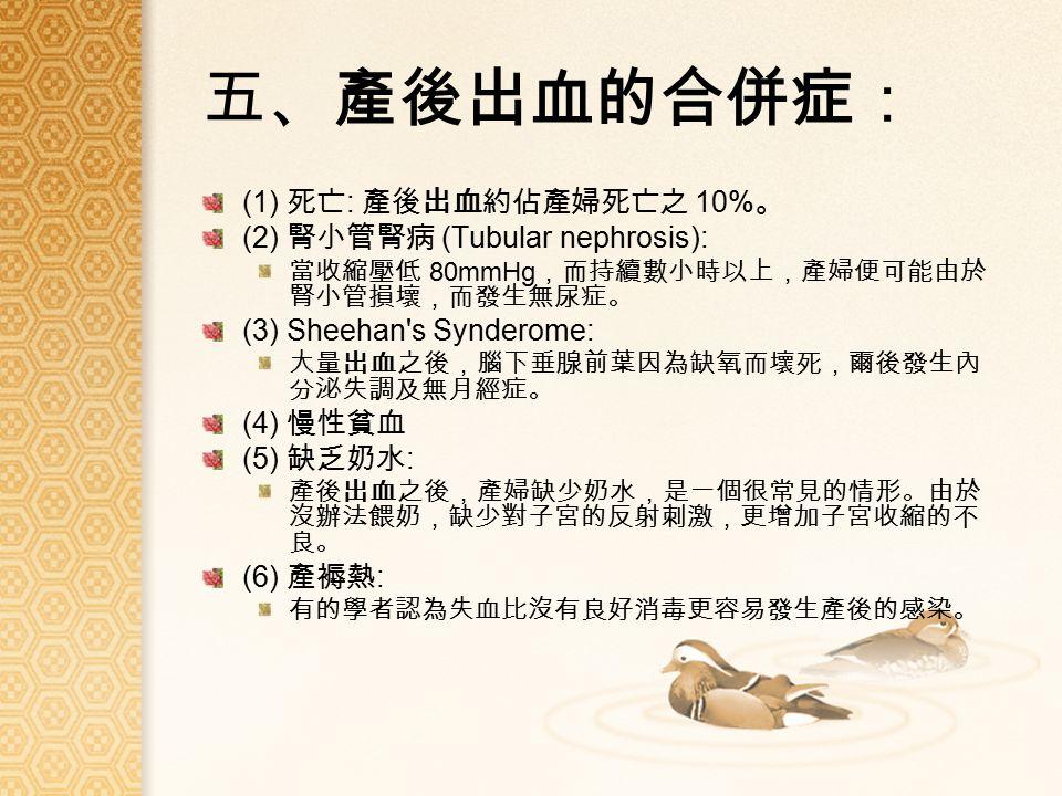 五、產後出血的合併症: (1) 死亡 : 產後出血約佔產婦死亡之 10% 。 (2) 腎小管腎病 (Tubular nephrosis): 當收縮壓低 80mmHg ,而持續數小時以上,產婦便可能由於 腎小管損壞,而發生無尿症。 (3) Sheehan s Synderome: 大量出血之後,腦下垂腺前葉因為缺氧而壞死,爾後發生內 分泌失調及無月經症。 (4) 慢性貧血 (5) 缺乏奶水 : 產後出血之後,產婦缺少奶水,是一個很常見的情形。由於 沒辦法餵奶,缺少對子宮的反射刺激,更增加子宮收縮的不 良。 (6) 產褥熱 : 有的學者認為失血比沒有良好消毒更容易發生產後的感染。