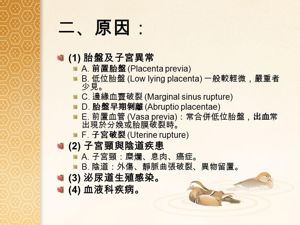 二、原因: (1) 胎盤及子宮異常 A. 前置胎盤 (Placenta previa) B. 低位胎盤 (Low lying placenta) 一般較輕微,嚴重者 少見。 C.
