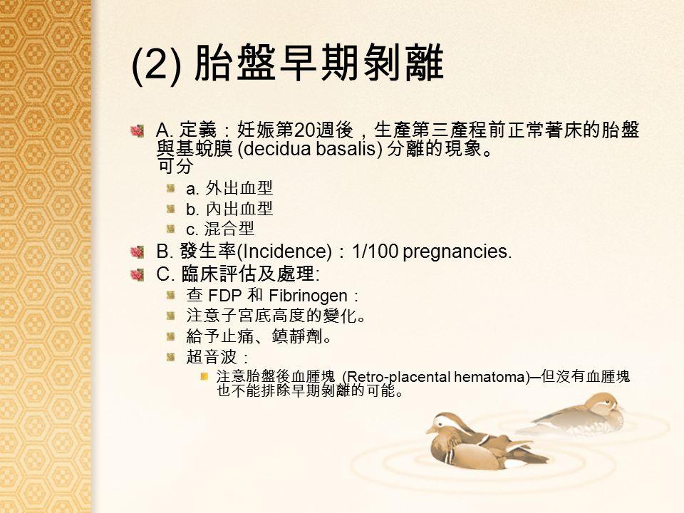 (2) 胎盤早期剝離 A. 定義:妊娠第 20 週後,生產第三產程前正常著床的胎盤 與基蛻膜 (decidua basalis) 分離的現象。 可分 a.