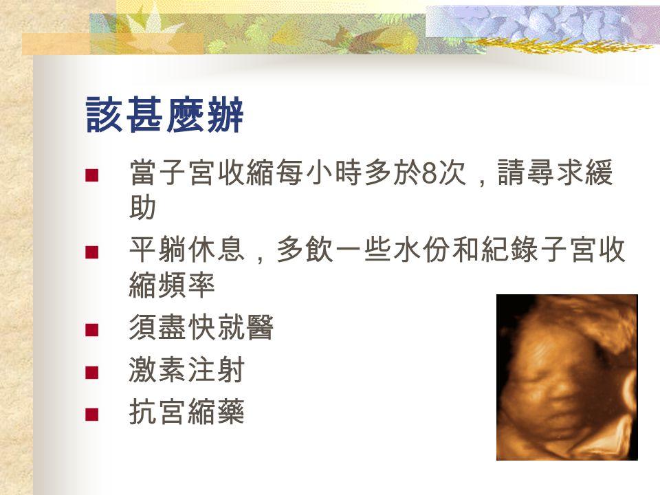 該甚麼辦 當子宮收縮每小時多於 8 次,請尋求緩 助 平躺休息,多飲一些水份和紀錄子宮收 縮頻率 須盡快就醫 激素注射 抗宮縮藥