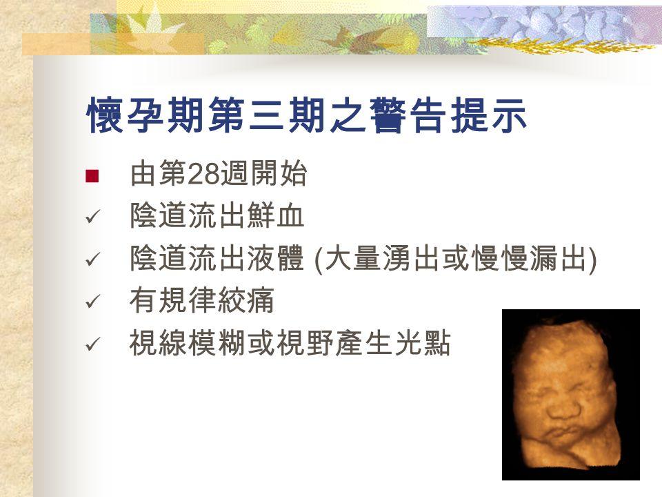 懷孕期第三期之警告提示 由第 28 週開始 陰道流出鮮血 陰道流出液體 ( 大量湧出或慢慢漏出 ) 有規律絞痛 視線模糊或視野產生光點