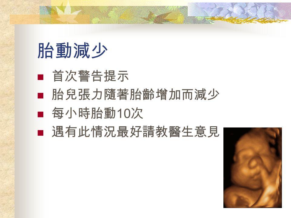 胎動減少 首次警告提示 胎兒張力隨著胎齡增加而減少 每小時胎動 10 次 遇有此情況最好請教醫生意見
