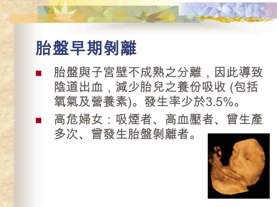 胎盤早期剝離 胎盤與子宮壁不成熟之分離,因此導致 陰道出血,減少胎兒之養份吸收 ( 包括 氧氣及營養素 ) 。發生率少於 3.5% 。 高危婦女:吸煙者、高血壓者、曾生產 多次、曾發生胎盤剝離者。