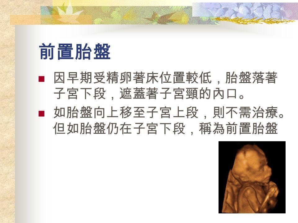 前置胎盤 因早期受精卵著床位置較低,胎盤落著 子宮下段,遮蓋著子宮頸的內口。 如胎盤向上移至子宮上段,則不需治療。 但如胎盤仍在子宮下段,稱為前置胎盤