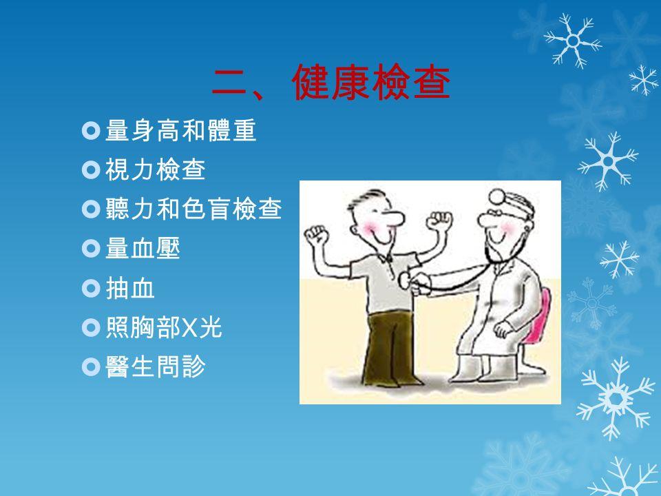 二、健康檢查  量身高和體重  視力檢查  聽力和色盲檢查  量血壓  抽血  照胸部 X 光  醫生問診