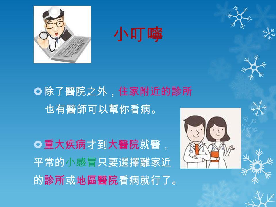 小叮嚀  除了醫院之外,住家附近的診所 也有醫師可以幫你看病。  重大疾病才到大醫院就醫, 平常的小感冒只要選擇離家近 的診所或地區醫院看病就行了。