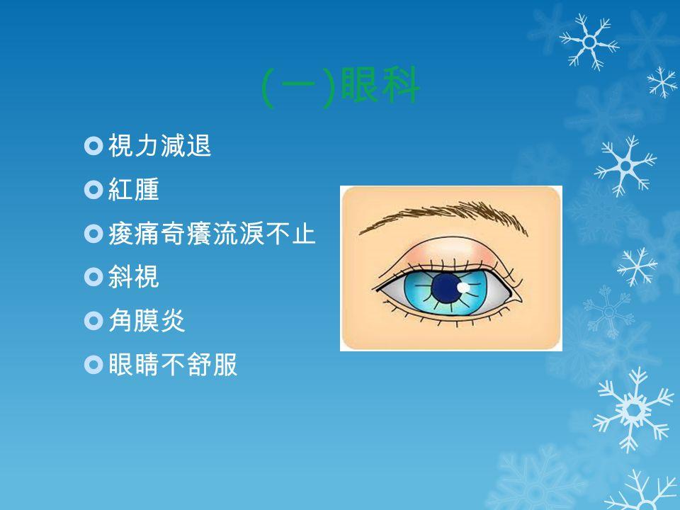 ( 一 ) 眼科  視力減退  紅腫  痠痛奇癢流淚不止  斜視  角膜炎  眼睛不舒服