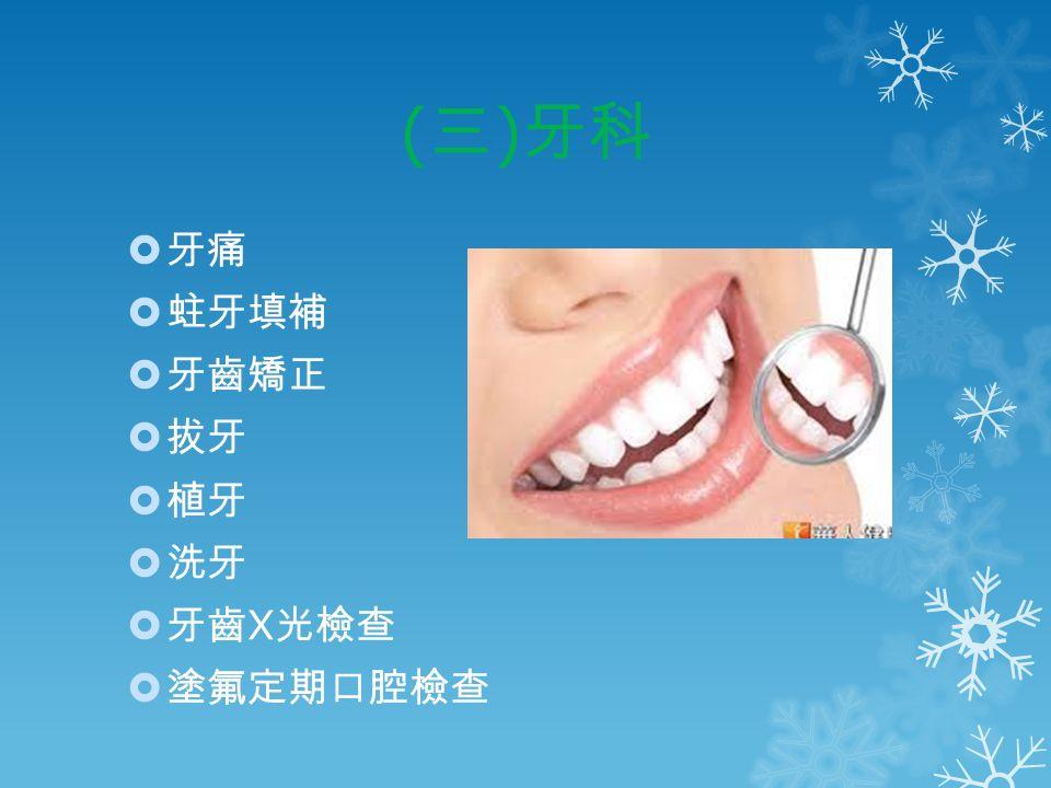 ( 三 ) 牙科  牙痛  蛀牙填補  牙齒矯正  拔牙  植牙  洗牙  牙齒 X 光檢查  塗氟定期口腔檢查