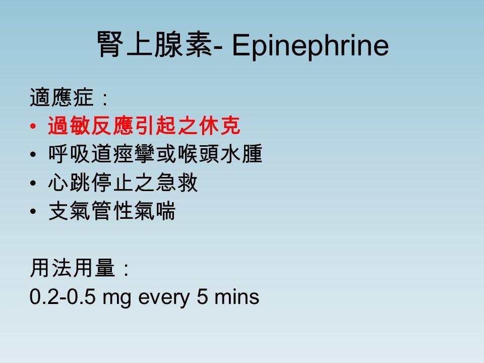 腎上腺素 - Epinephrine 適應症: 過敏反應引起之休克 呼吸道痙攣或喉頭水腫 心跳停止之急救 支氣管性氣喘 用法用量: 0.2-0.5 mg every 5 mins