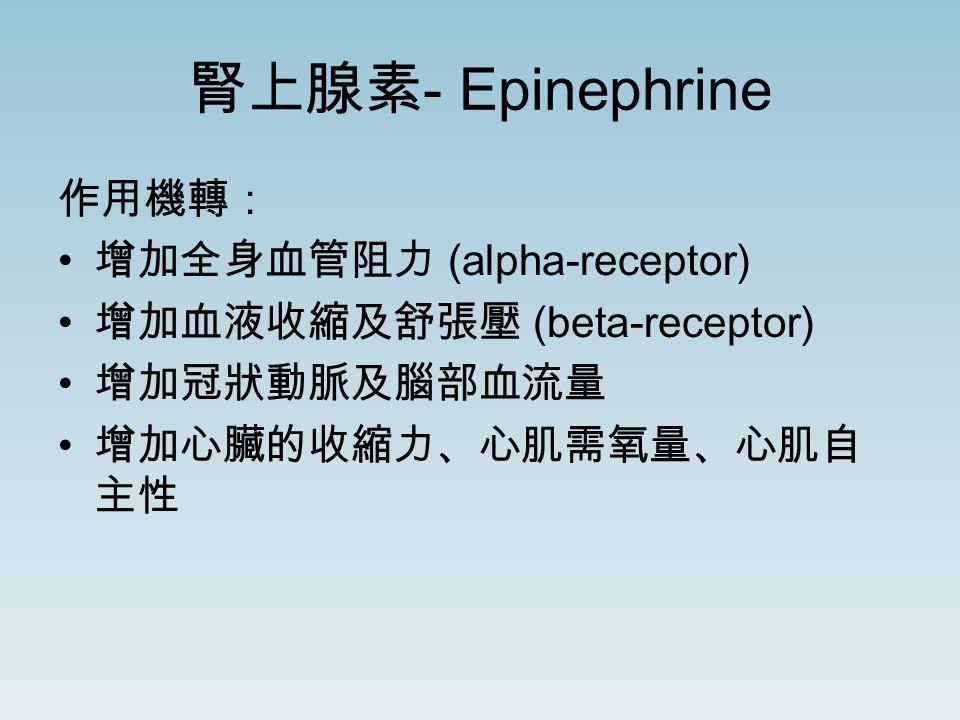 腎上腺素 - Epinephrine 作用機轉: 增加全身血管阻力 (alpha-receptor) 增加血液收縮及舒張壓 (beta-receptor) 增加冠狀動脈及腦部血流量 增加心臟的收縮力、心肌需氧量、心肌自 主性