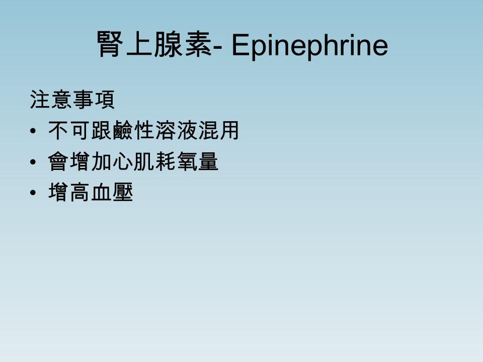 腎上腺素 - Epinephrine 注意事項 不可跟鹼性溶液混用 會增加心肌耗氧量 增高血壓