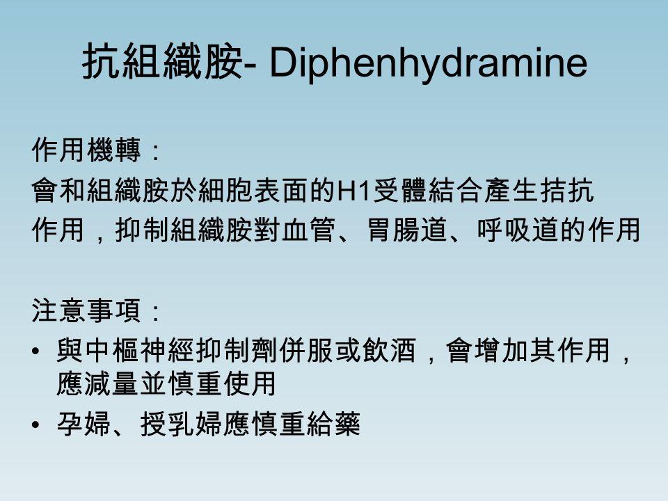 抗組織胺 - Diphenhydramine 作用機轉: 會和組織胺於細胞表面的 H1 受體結合產生拮抗 作用,抑制組織胺對血管、胃腸道、呼吸道的作用 注意事項: 與中樞神經抑制劑併服或飲酒,會增加其作用, 應減量並慎重使用 孕婦、授乳婦應慎重給藥