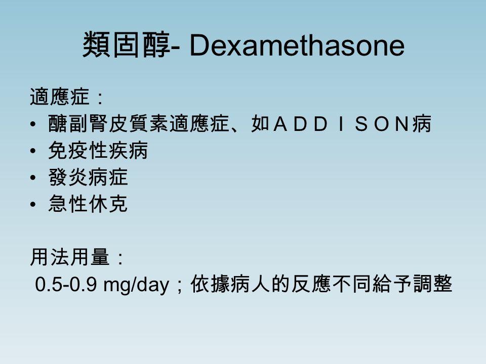 類固醇 - Dexamethasone 適應症: 醣副腎皮質素適應症、如ADDISON病 免疫性疾病 發炎病症 急性休克 用法用量: 0.5-0.9 mg/day ;依據病人的反應不同給予調整