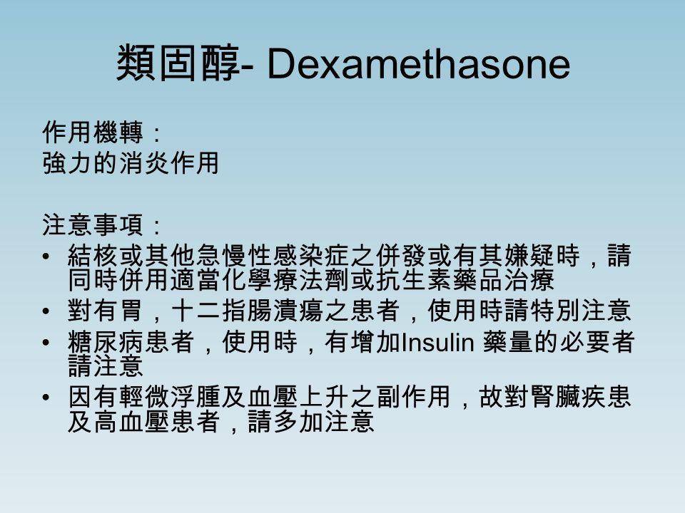 類固醇 - Dexamethasone 作用機轉: 強力的消炎作用 注意事項: 結核或其他急慢性感染症之併發或有其嫌疑時,請 同時併用適當化學療法劑或抗生素藥品治療 對有胃,十二指腸潰瘍之患者,使用時請特別注意 糖尿病患者,使用時,有增加 Insulin 藥量的必要者 請注意 因有輕微浮腫及血壓上升之副作用,故對腎臟疾患 及高血壓患者,請多加注意