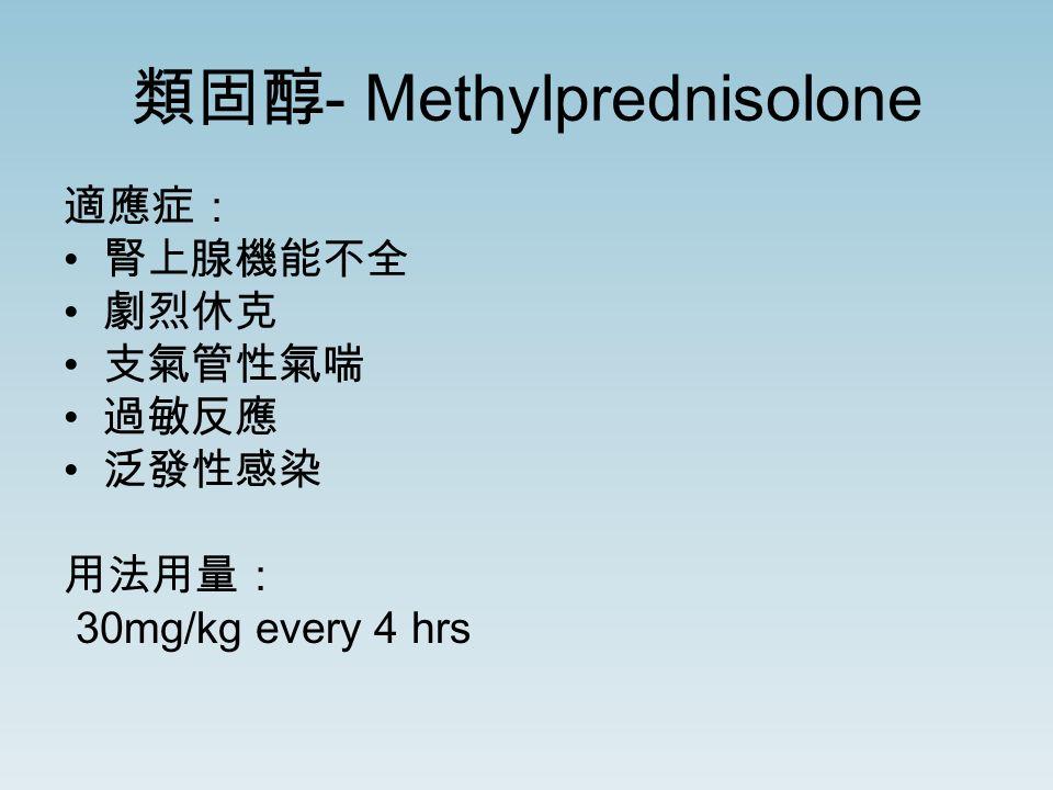 類固醇 - Methylprednisolone 適應症: 腎上腺機能不全 劇烈休克 支氣管性氣喘 過敏反應 泛發性感染 用法用量: 30mg/kg every 4 hrs