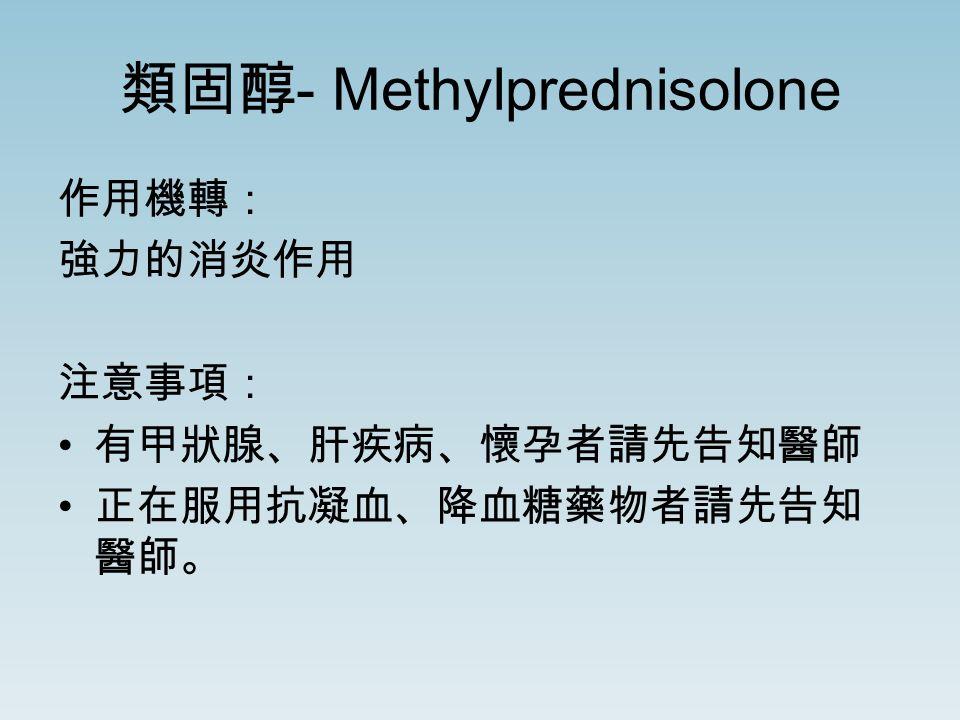 類固醇 - Methylprednisolone 作用機轉: 強力的消炎作用 注意事項: 有甲狀腺、肝疾病、懷孕者請先告知醫師 正在服用抗凝血、降血糖藥物者請先告知 醫師。