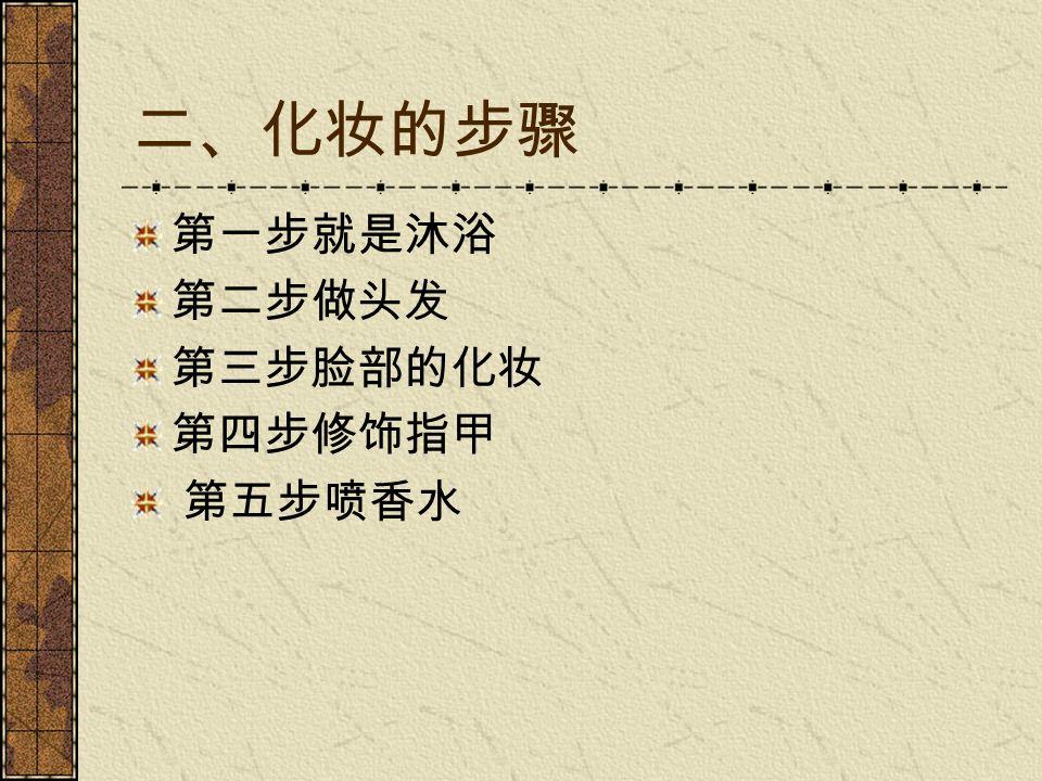 二、化妆的步骤 第一步就是沐浴 第二步做头发 第三步脸部的化妆 第四步修饰指甲 第五步喷香水