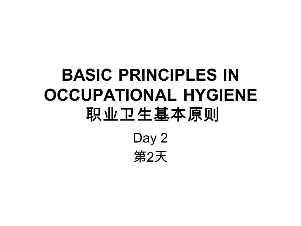 BASIC PRINCIPLES IN OCCUPATIONAL HYGIENE 职业卫生基本原则 Day 2 第 2 天