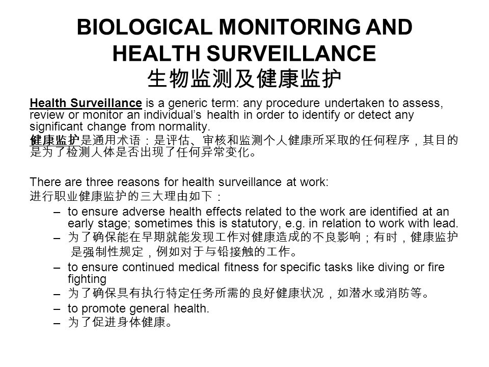 BIOLOGICAL MONITORING AND HEALTH SURVEILLANCE 生物监测及健康监护 Health Surveillance is a generic term: any procedure undertaken to assess, review or monitor an individual's health in order to identify or detect any significant change from normality.