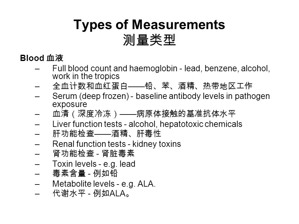 Types of Measurements 测量类型 Blood 血液 –Full blood count and haemoglobin - lead, benzene, alcohol, work in the tropics – 全血计数和血红蛋白 —— 铅、苯、酒精、热带地区工作 –Serum (deep frozen) - baseline antibody levels in pathogen exposure – 血清(深度冷冻) —— 病原体接触的基准抗体水平 –Liver function tests - alcohol, hepatotoxic chemicals – 肝功能检查 —— 酒精、肝毒性 –Renal function tests - kidney toxins – 肾功能检查 - 肾脏毒素 –Toxin levels - e.g.