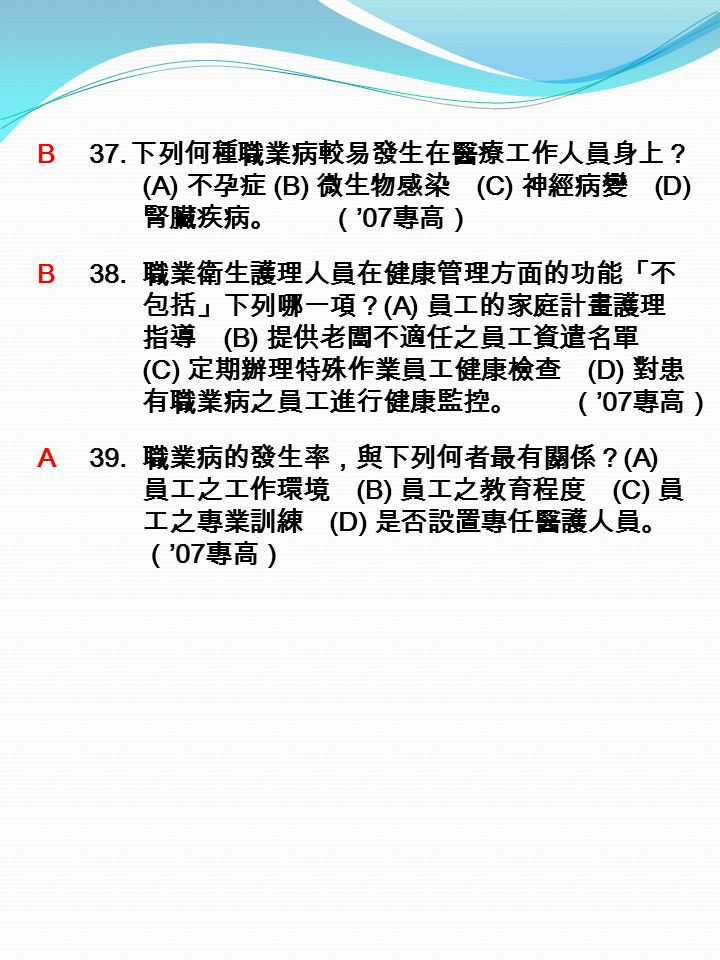 B 37. 下列何種職業病較易發生在醫療工作人員身上? (A) 不孕症 (B) 微生物感染 (C) 神經病變 (D) 腎臟疾病。 ( '07 專高) B 38.