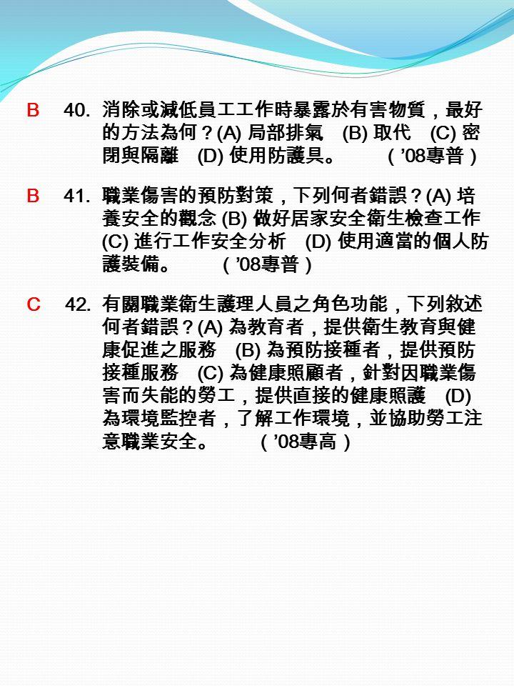 B 40. 消除或減低員工工作時暴露於有害物質,最好 的方法為何? (A) 局部排氣 (B) 取代 (C) 密 閉與隔離 (D) 使用防護具。 ( '08 專普) B 41.