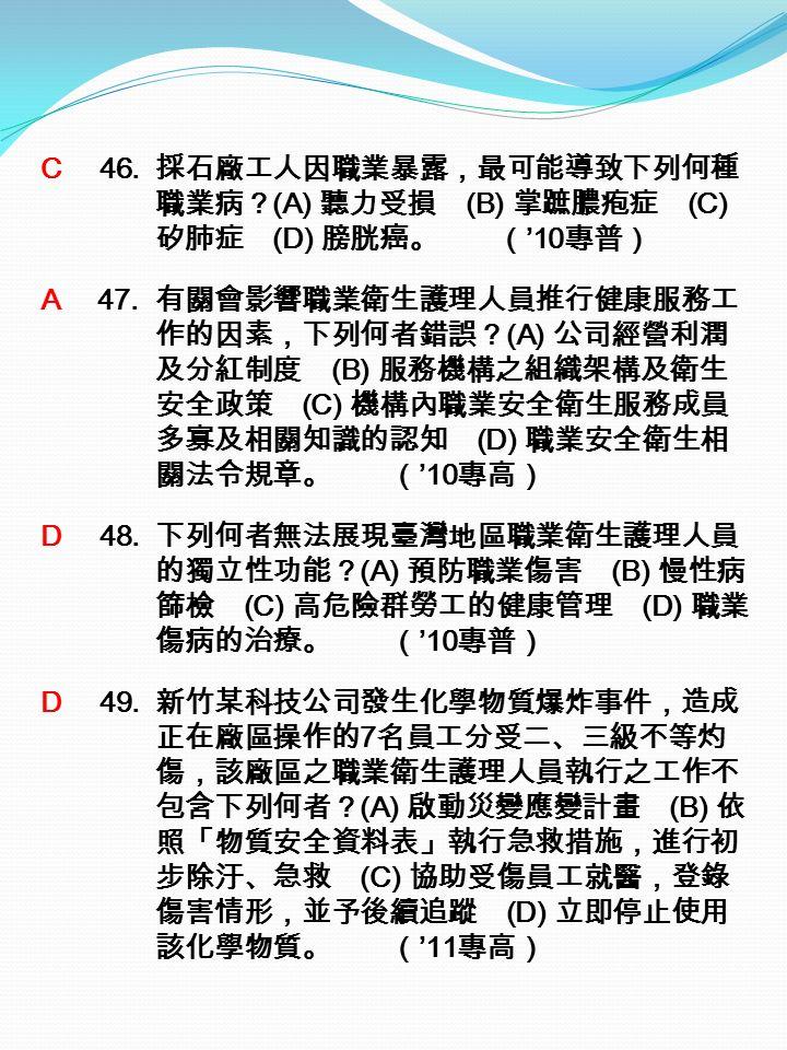 C 46. 採石廠工人因職業暴露,最可能導致下列何種 職業病? (A) 聽力受損 (B) 掌蹠膿疱症 (C) 矽肺症 (D) 膀胱癌。 ( '10 專普) A 47.