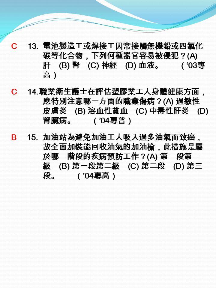C 13. 電池製造工或焊接工因常接觸無機鉛或四氯化 碳等化合物,下列何種器官容易被侵犯? (A) 肝 (B) 腎 (C) 神經 (D) 血液。 ( '03 專 高) C 14.