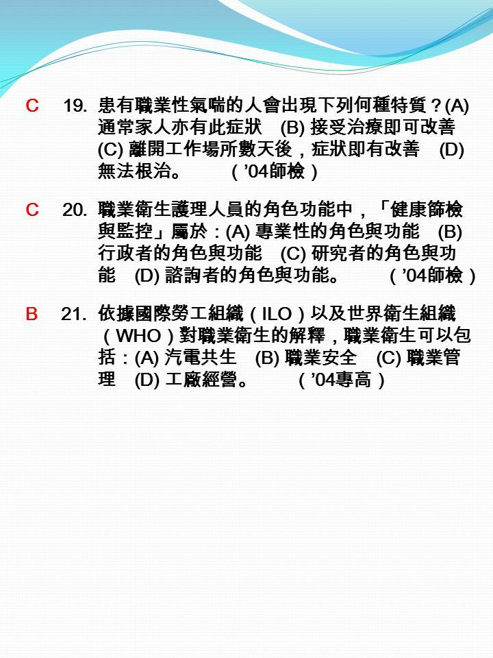 C 19. 患有職業性氣喘的人會出現下列何種特質? (A) 通常家人亦有此症狀 (B) 接受治療即可改善 (C) 離開工作場所數天後,症狀即有改善 (D) 無法根治。 ( '04 師檢) C 20.