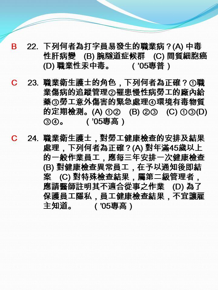 B 22. 下列何者為打字員易發生的職業病? (A) 中毒 性肝病變 (B) 腕隧道症候群 (C) 間質細胞癌 (D) 職業性汞中毒。 ( '05 專普) C 23.