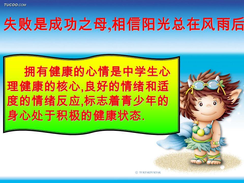 失败是成功之母, 相信阳光总在风雨后 拥有健康的心情是中学生心 理健康的核心, 良好的情绪和适 度的情绪反应, 标志着青少年的 身心处于积极的健康状态.