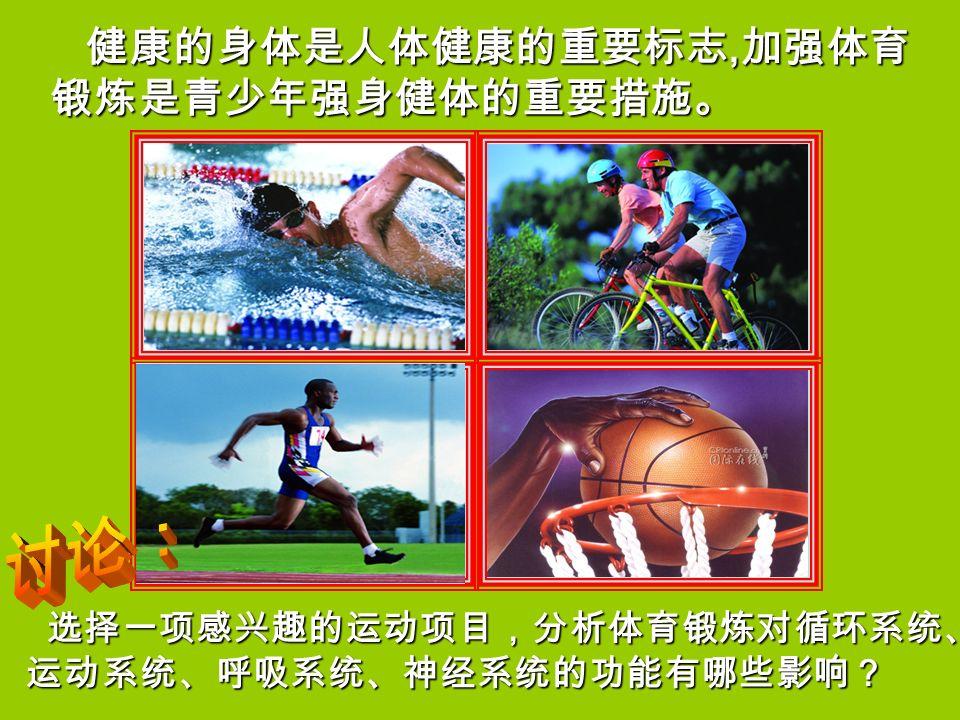 健康的身体是人体健康的重要标志, 加强体育 锻炼是青少年强身健体的重要措施。 健康的身体是人体健康的重要标志, 加强体育 锻炼是青少年强身健体的重要措施。 选择一项感兴趣的运动项目,分析体育锻炼对循环系统、 运动系统、呼吸系统、神经系统的功能有哪些影响? 选择一项感兴趣的运动项目,分析体育锻炼对循环系统、 运动系统、呼吸系统、神经系统的功能有哪些影响?